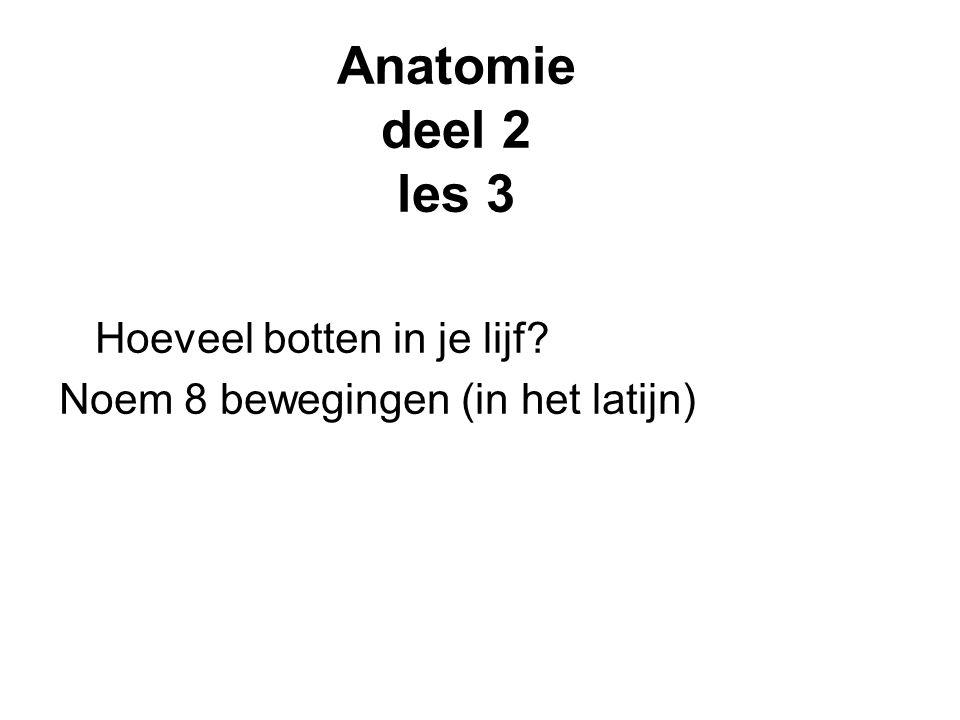 Anatomie deel 2 les 3 Hoeveel botten in je lijf? Noem 8 bewegingen (in het latijn)