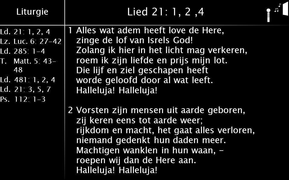 Liturgie Ld.21: 1, 2, 4 Lz.Luc. 6: 27-42 Ld.285: 1-4 T.Matt. 5: 43- 48 Ld.481: 1, 2, 4 Ld.21: 3, 5, 7 Ps.112: 1-3 Lied 21: 1, 2,4 1Alles wat adem heef