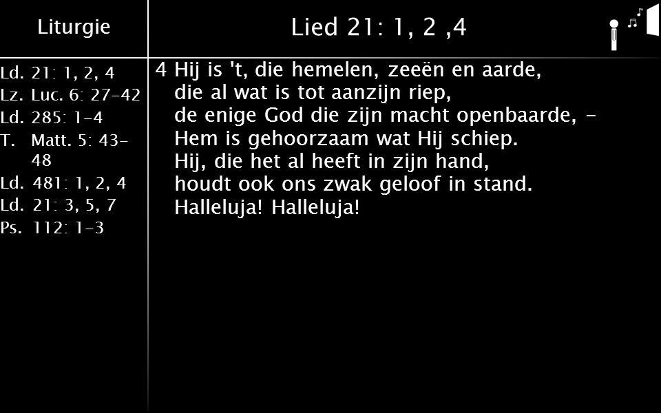 Liturgie Ld.21: 1, 2, 4 Lz.Luc. 6: 27-42 Ld.285: 1-4 T.Matt. 5: 43- 48 Ld.481: 1, 2, 4 Ld.21: 3, 5, 7 Ps.112: 1-3 Lied 21: 1, 2,4 4Hij is 't, die heme