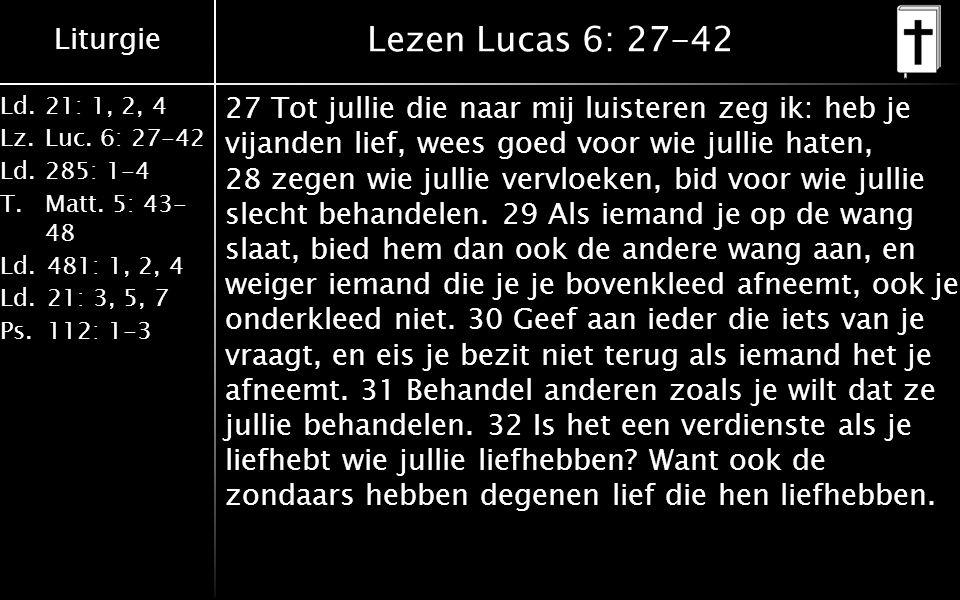 Liturgie Ld.21: 1, 2, 4 Lz.Luc. 6: 27-42 Ld.285: 1-4 T.Matt. 5: 43- 48 Ld.481: 1, 2, 4 Ld.21: 3, 5, 7 Ps.112: 1-3 Lezen Lucas 6: 27-42 27 Tot jullie d