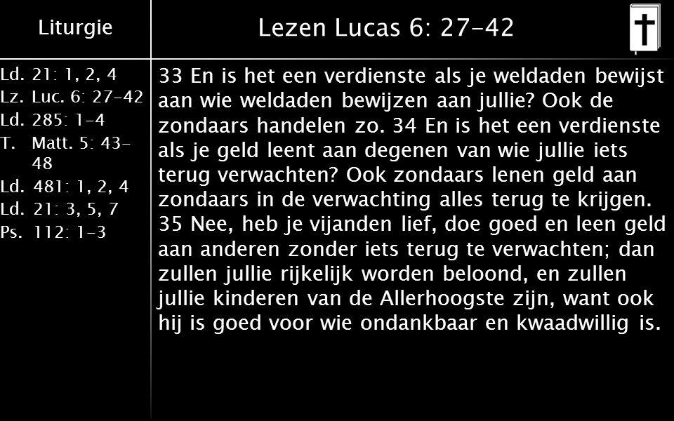 Liturgie Ld.21: 1, 2, 4 Lz.Luc. 6: 27-42 Ld.285: 1-4 T.Matt. 5: 43- 48 Ld.481: 1, 2, 4 Ld.21: 3, 5, 7 Ps.112: 1-3 Lezen Lucas 6: 27-42 33 En is het ee