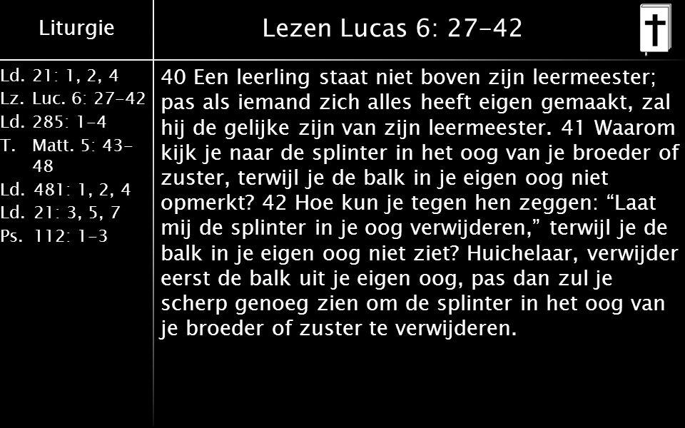 Liturgie Ld.21: 1, 2, 4 Lz.Luc. 6: 27-42 Ld.285: 1-4 T.Matt. 5: 43- 48 Ld.481: 1, 2, 4 Ld.21: 3, 5, 7 Ps.112: 1-3 Lezen Lucas 6: 27-42 40 Een leerling