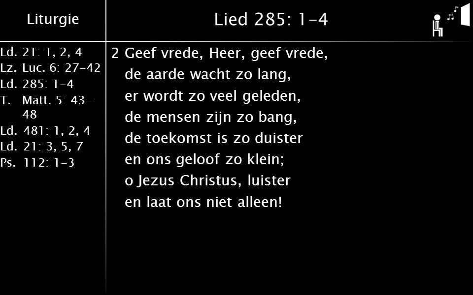 Liturgie Ld.21: 1, 2, 4 Lz.Luc. 6: 27-42 Ld.285: 1-4 T.Matt. 5: 43- 48 Ld.481: 1, 2, 4 Ld.21: 3, 5, 7 Ps.112: 1-3 Lied 285: 1-4 2Geef vrede, Heer, gee