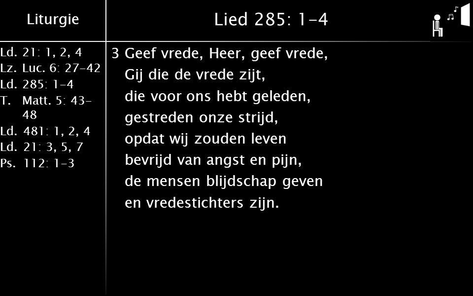 Liturgie Ld.21: 1, 2, 4 Lz.Luc. 6: 27-42 Ld.285: 1-4 T.Matt. 5: 43- 48 Ld.481: 1, 2, 4 Ld.21: 3, 5, 7 Ps.112: 1-3 Lied 285: 1-4 3Geef vrede, Heer, gee