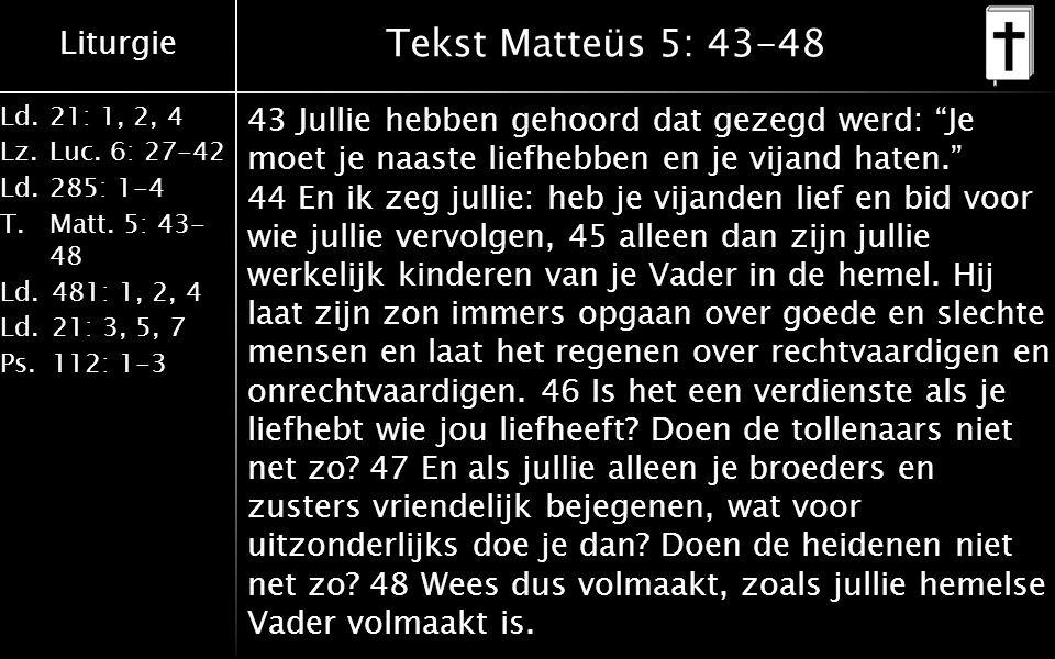 Liturgie Ld.21: 1, 2, 4 Lz.Luc. 6: 27-42 Ld.285: 1-4 T.Matt. 5: 43- 48 Ld.481: 1, 2, 4 Ld.21: 3, 5, 7 Ps.112: 1-3 Tekst Matteüs 5: 43-48 43 Jullie heb