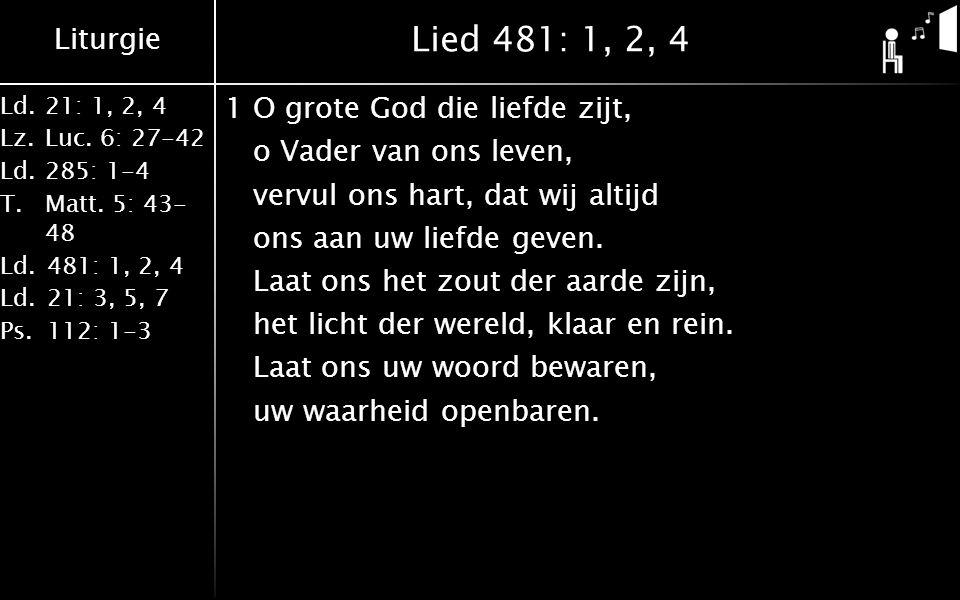 Liturgie Ld.21: 1, 2, 4 Lz.Luc. 6: 27-42 Ld.285: 1-4 T.Matt. 5: 43- 48 Ld.481: 1, 2, 4 Ld.21: 3, 5, 7 Ps.112: 1-3 Lied 481: 1, 2, 4 1O grote God die l