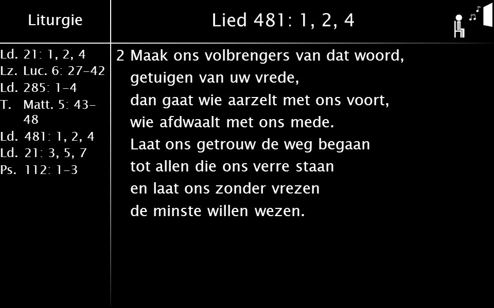 Liturgie Ld.21: 1, 2, 4 Lz.Luc. 6: 27-42 Ld.285: 1-4 T.Matt. 5: 43- 48 Ld.481: 1, 2, 4 Ld.21: 3, 5, 7 Ps.112: 1-3 Lied 481: 1, 2, 4 2Maak ons volbreng