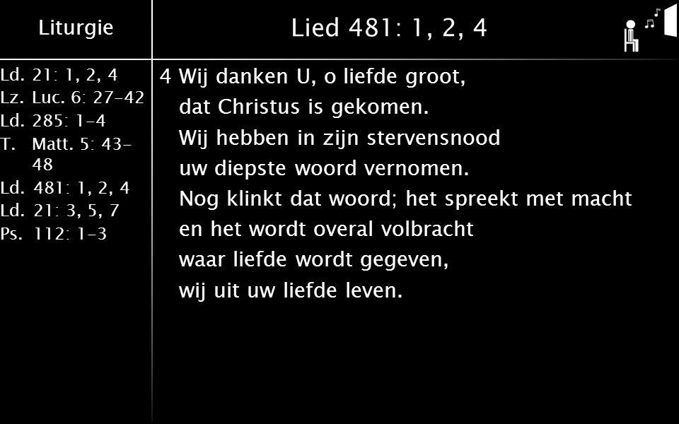 Liturgie Ld.21: 1, 2, 4 Lz.Luc. 6: 27-42 Ld.285: 1-4 T.Matt. 5: 43- 48 Ld.481: 1, 2, 4 Ld.21: 3, 5, 7 Ps.112: 1-3 Lied 481: 1, 2, 4 4Wij danken U, o l