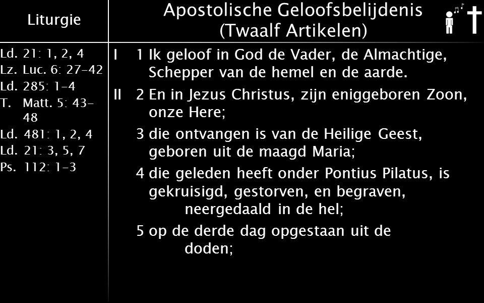 Liturgie Ld.21: 1, 2, 4 Lz.Luc. 6: 27-42 Ld.285: 1-4 T.Matt. 5: 43- 48 Ld.481: 1, 2, 4 Ld.21: 3, 5, 7 Ps.112: 1-3 Apostolische Geloofsbelijdenis (Twaa