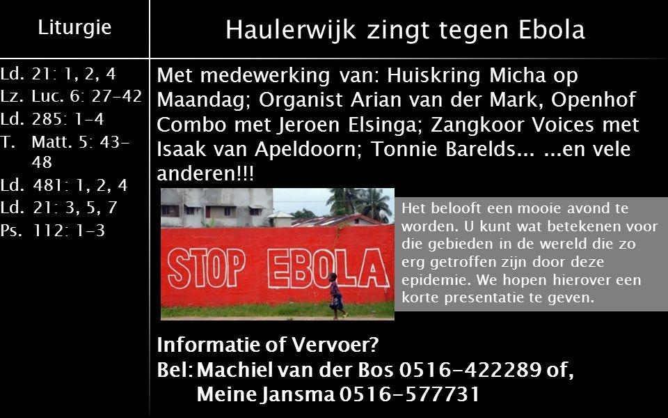 Liturgie Ld.21: 1, 2, 4 Lz.Luc. 6: 27-42 Ld.285: 1-4 T.Matt. 5: 43- 48 Ld.481: 1, 2, 4 Ld.21: 3, 5, 7 Ps.112: 1-3 Haulerwijk zingt tegen Ebola Met med