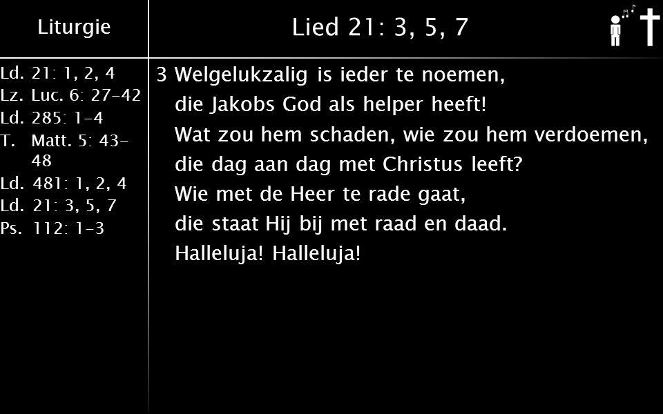 Liturgie Ld.21: 1, 2, 4 Lz.Luc. 6: 27-42 Ld.285: 1-4 T.Matt. 5: 43- 48 Ld.481: 1, 2, 4 Ld.21: 3, 5, 7 Ps.112: 1-3 Lied 21: 3, 5, 7 3Welgelukzalig is i