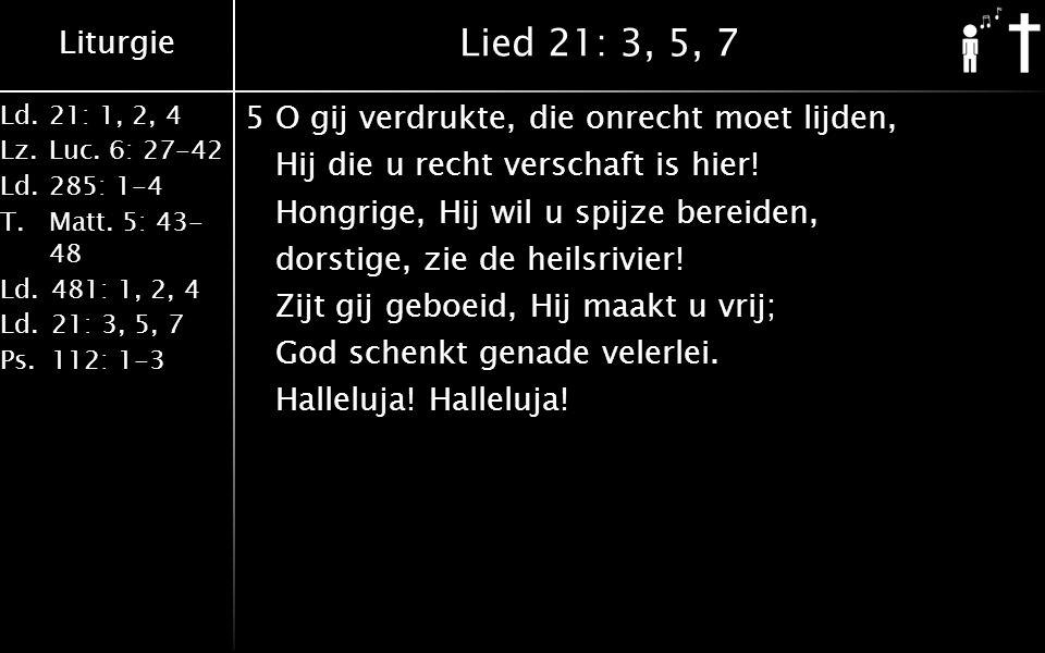 Liturgie Ld.21: 1, 2, 4 Lz.Luc. 6: 27-42 Ld.285: 1-4 T.Matt. 5: 43- 48 Ld.481: 1, 2, 4 Ld.21: 3, 5, 7 Ps.112: 1-3 Lied 21: 3, 5, 7 5O gij verdrukte, d