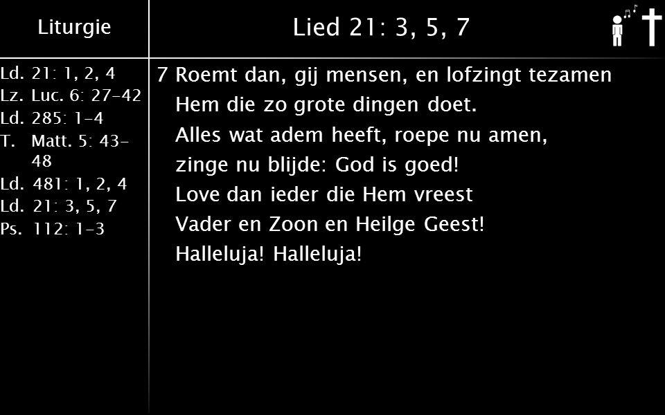 Liturgie Ld.21: 1, 2, 4 Lz.Luc. 6: 27-42 Ld.285: 1-4 T.Matt. 5: 43- 48 Ld.481: 1, 2, 4 Ld.21: 3, 5, 7 Ps.112: 1-3 Lied 21: 3, 5, 7 7Roemt dan, gij men