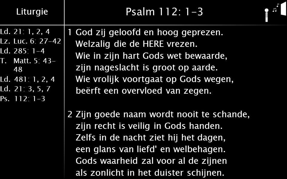 Liturgie Ld.21: 1, 2, 4 Lz.Luc. 6: 27-42 Ld.285: 1-4 T.Matt. 5: 43- 48 Ld.481: 1, 2, 4 Ld.21: 3, 5, 7 Ps.112: 1-3 Psalm 112: 1-3 1God zij geloofd en h