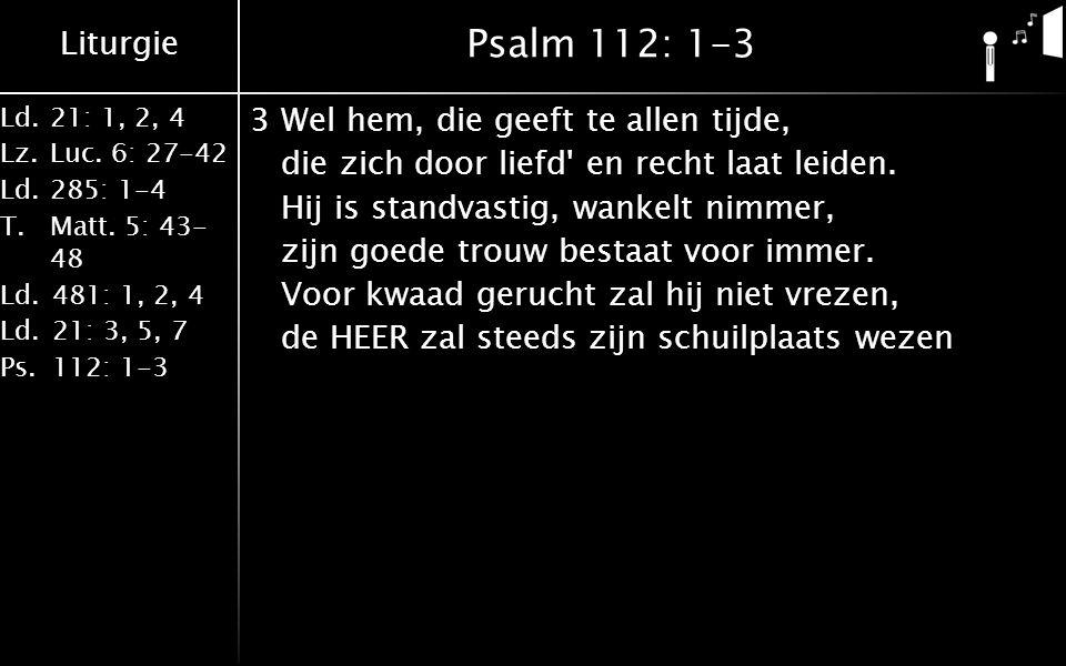 Liturgie Ld.21: 1, 2, 4 Lz.Luc. 6: 27-42 Ld.285: 1-4 T.Matt. 5: 43- 48 Ld.481: 1, 2, 4 Ld.21: 3, 5, 7 Ps.112: 1-3 Psalm 112: 1-3 3Wel hem, die geeft t