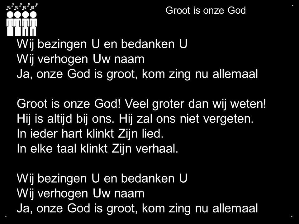 .... Groot is onze God Wij bezingen U en bedanken U Wij verhogen Uw naam Ja, onze God is groot, kom zing nu allemaal Groot is onze God! Veel groter da