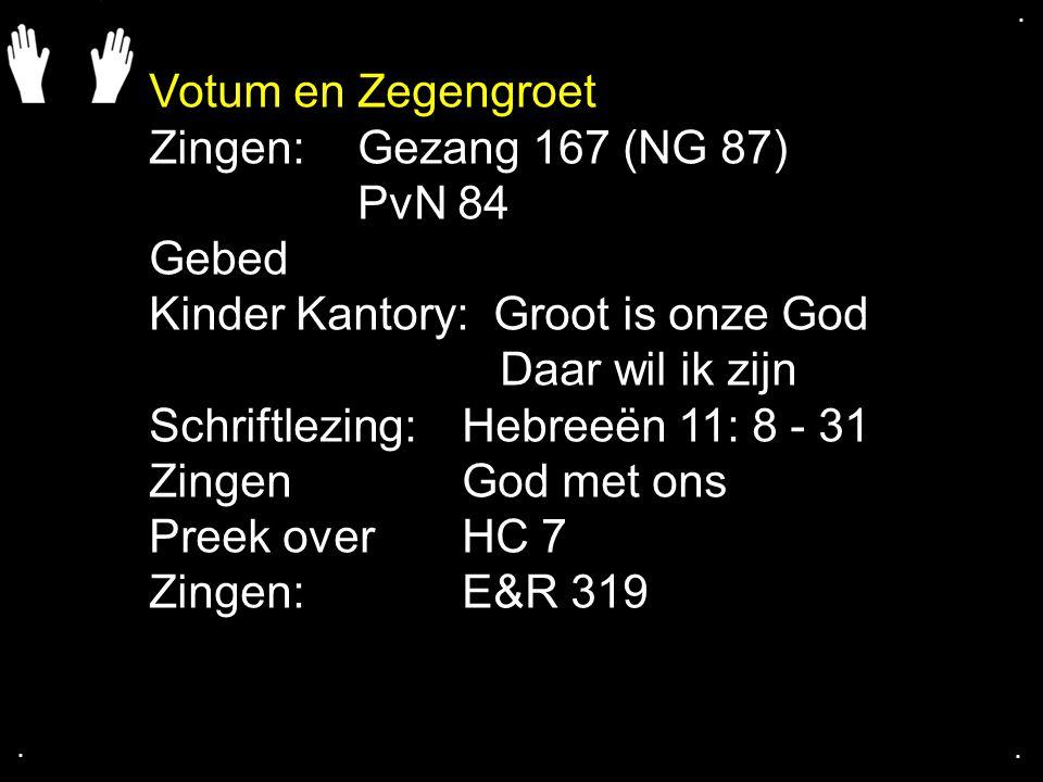 .... Votum en Zegengroet Zingen: Gezang 167 (NG 87) PvN 84 Gebed Kinder Kantory: Groot is onze God Daar wil ik zijn Schriftlezing:Hebreeën 11: 8 - 31