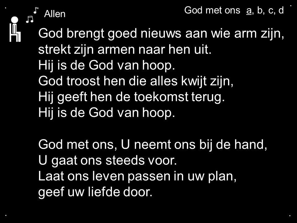 .... God brengt goed nieuws aan wie arm zijn, strekt zijn armen naar hen uit. Hij is de God van hoop. God troost hen die alles kwijt zijn, Hij geeft h