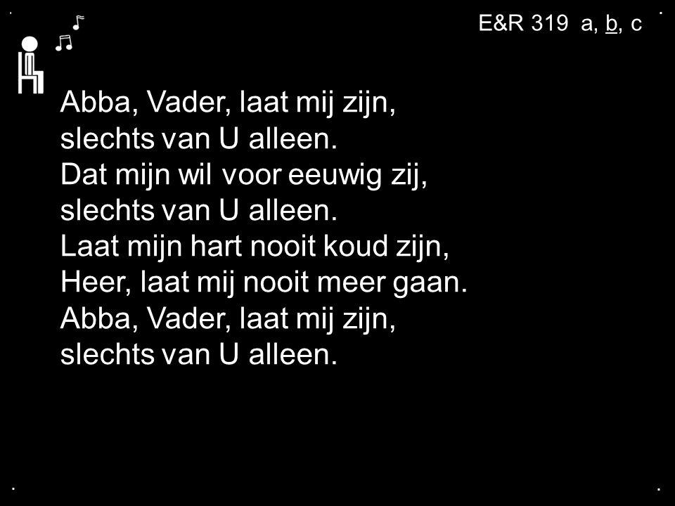 .... Abba, Vader, laat mij zijn, slechts van U alleen. Dat mijn wil voor eeuwig zij, slechts van U alleen. Laat mijn hart nooit koud zijn, Heer, laat