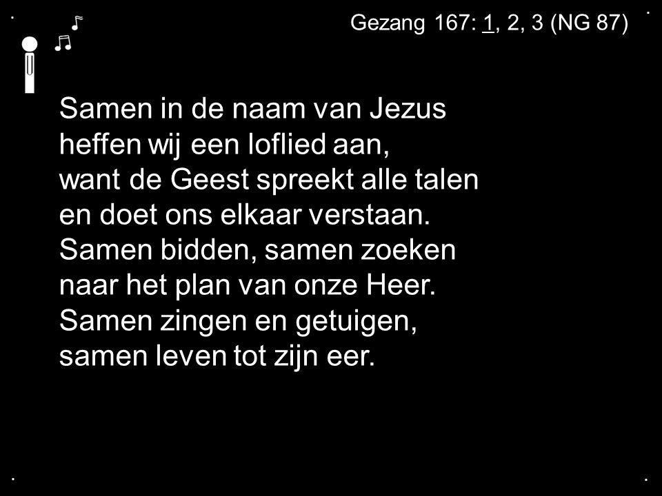 .... Gezang 167: 1, 2, 3 (NG 87) Samen in de naam van Jezus heffen wij een loflied aan, want de Geest spreekt alle talen en doet ons elkaar verstaan.