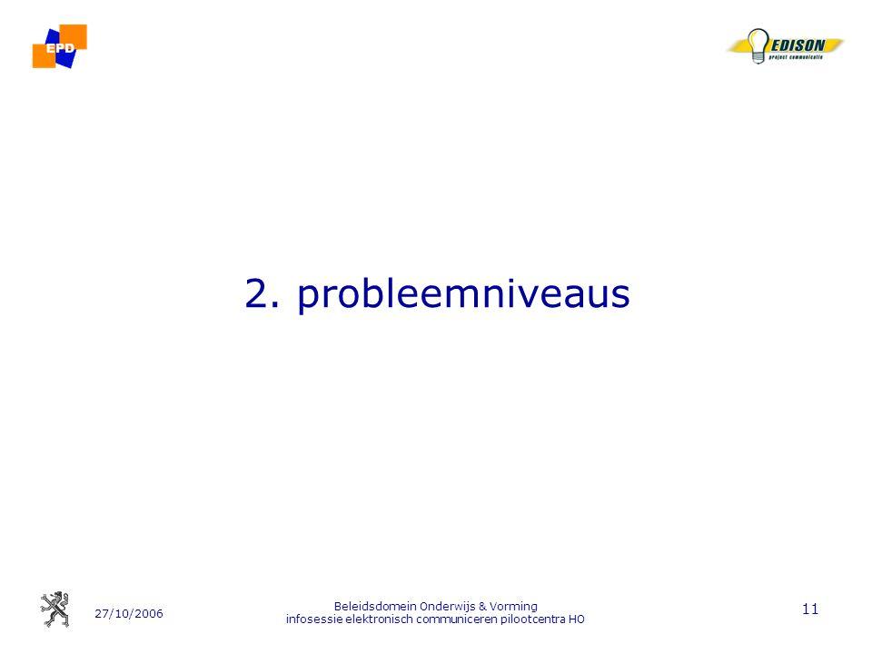 27/10/2006 Beleidsdomein Onderwijs & Vorming infosessie elektronisch communiceren pilootcentra HO 11 2. probleemniveaus