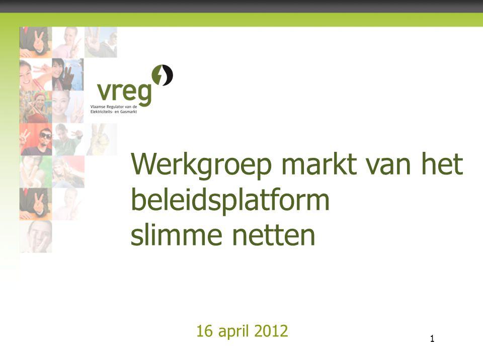 Vlaamse Regulator van de Elektriciteits- en Gasmarkt 1 16 april 2012 Werkgroep markt van het beleidsplatform slimme netten