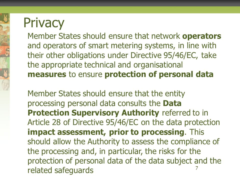 Privacy 8 Data protection by design should be implemented at legislative level (through legislation that has to be compliant with data protection laws) at technical level (by setting appropriate requirements in smart grid standards to ensure that infrastructure is fully consistent with the data protection laws) and organisational level (relating to processing) Data protection by default should be implemented so that the most data protection friendly option is provided to the customer as a default configuration