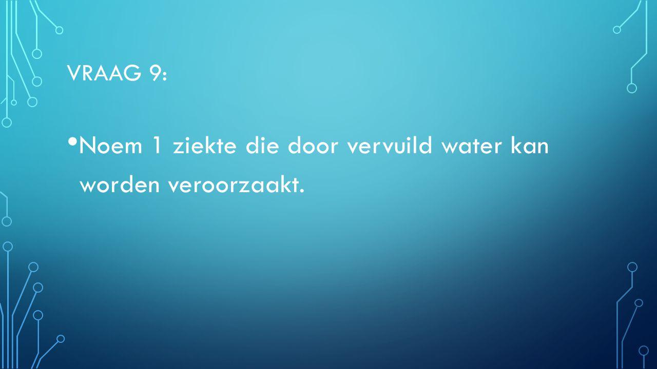 VRAAG 9: Noem 1 ziekte die door vervuild water kan worden veroorzaakt.
