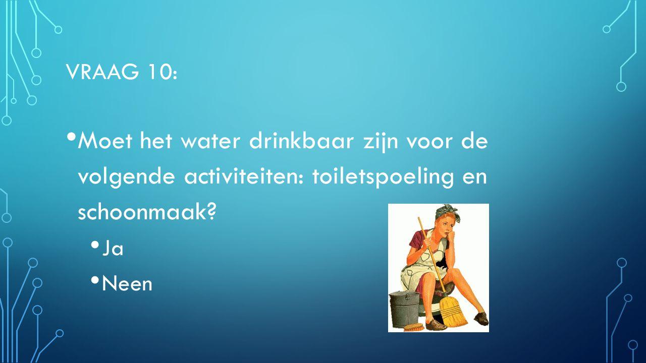 VRAAG 10: Moet het water drinkbaar zijn voor de volgende activiteiten: toiletspoeling en schoonmaak? Ja Neen