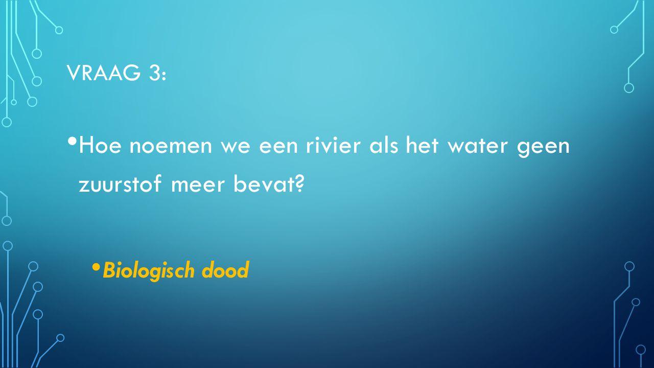 VRAAG 3: Hoe noemen we een rivier als het water geen zuurstof meer bevat? Biologisch dood