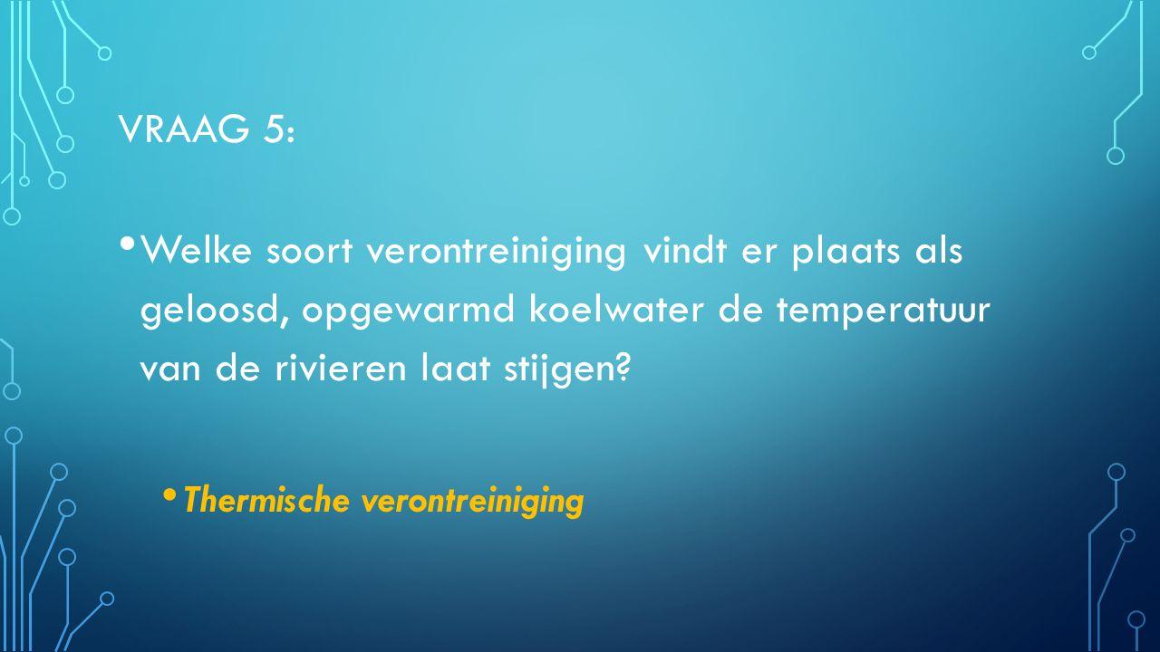 VRAAG 5: Welke soort verontreiniging vindt er plaats als geloosd, opgewarmd koelwater de temperatuur van de rivieren laat stijgen? Thermische verontre