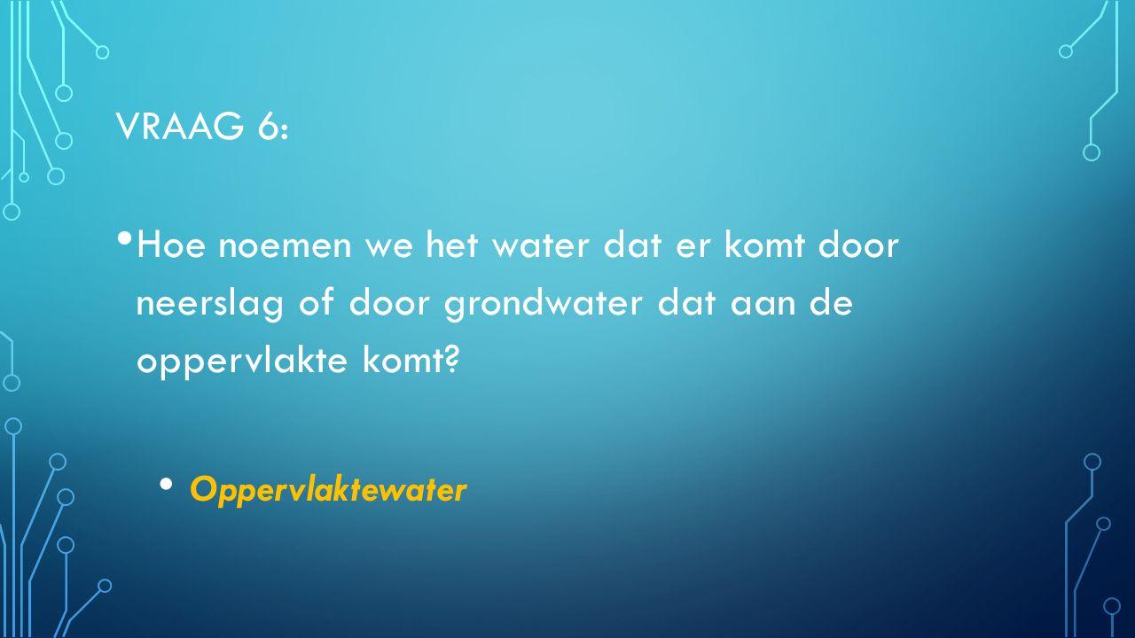 VRAAG 6: Hoe noemen we het water dat er komt door neerslag of door grondwater dat aan de oppervlakte komt? Oppervlaktewater