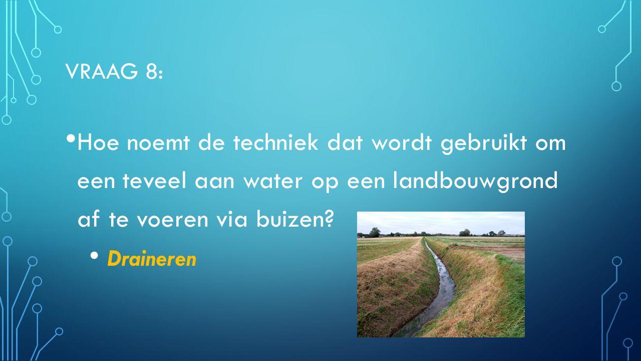VRAAG 8: Hoe noemt de techniek dat wordt gebruikt om een teveel aan water op een landbouwgrond af te voeren via buizen? Draineren