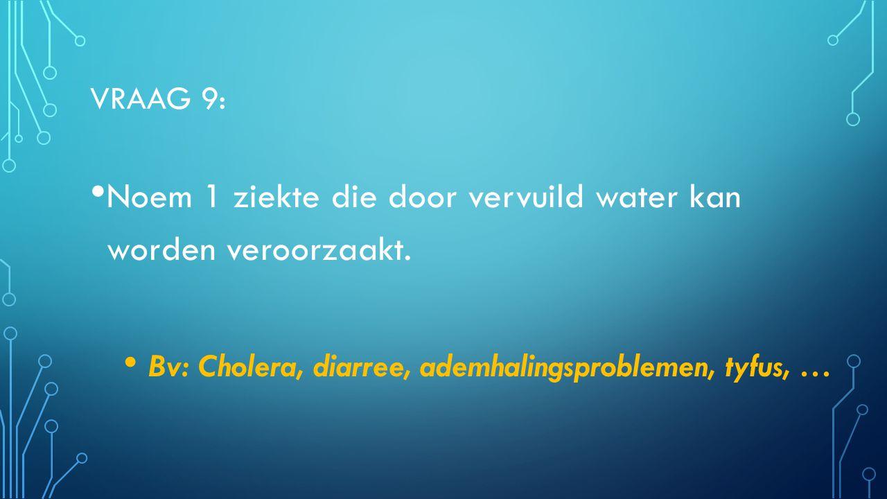 VRAAG 9: Noem 1 ziekte die door vervuild water kan worden veroorzaakt. Bv: Cholera, diarree, ademhalingsproblemen, tyfus, …