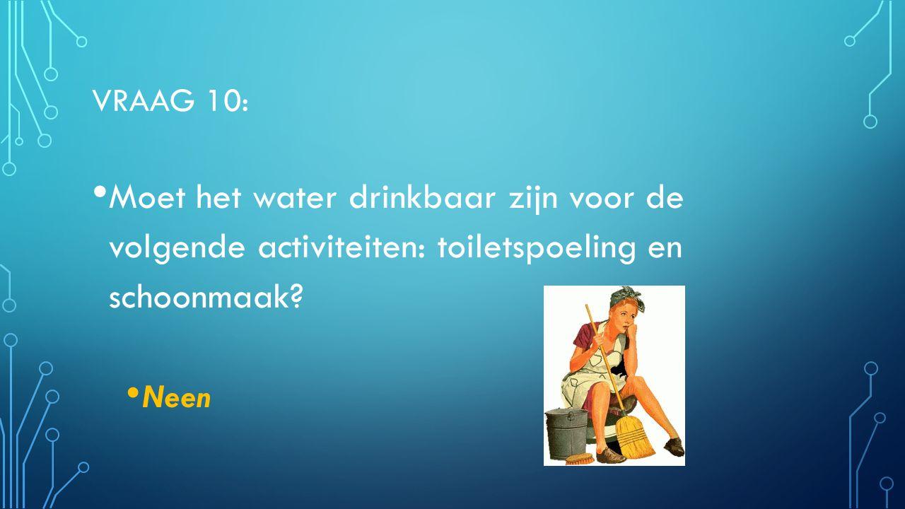 VRAAG 10: Moet het water drinkbaar zijn voor de volgende activiteiten: toiletspoeling en schoonmaak? Neen