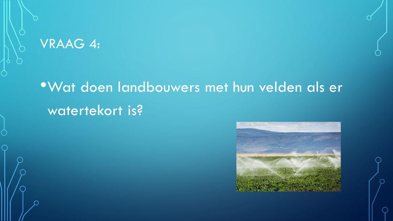 VRAAG 4: Wat doen landbouwers met hun velden als er watertekort is? Irrigeren