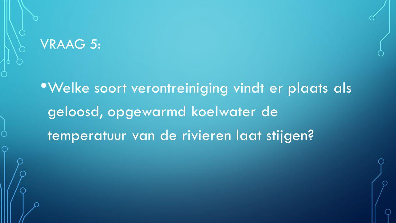 VRAAG 5: Welke soort verontreiniging vindt er plaats als geloosd, opgewarmd koelwater de temperatuur van de rivieren laat stijgen.