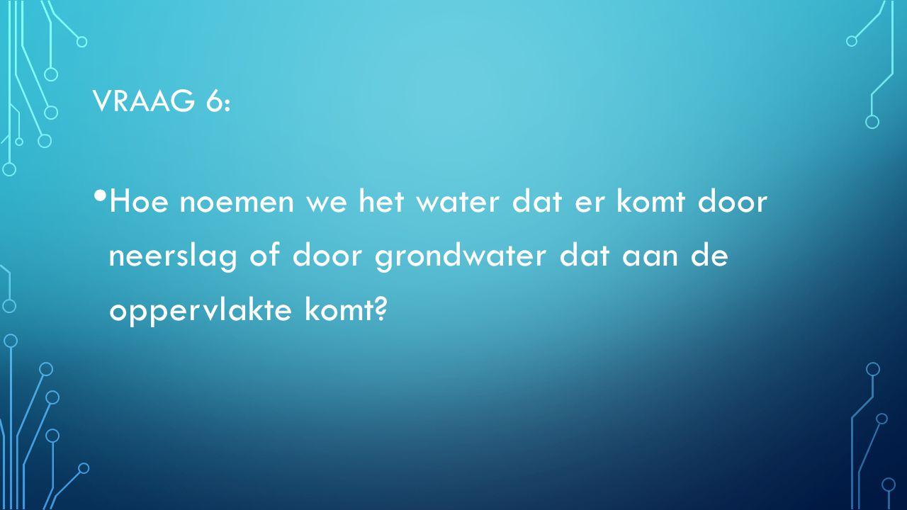 VRAAG 6: Hoe noemen we het water dat er komt door neerslag of door grondwater dat aan de oppervlakte komt.