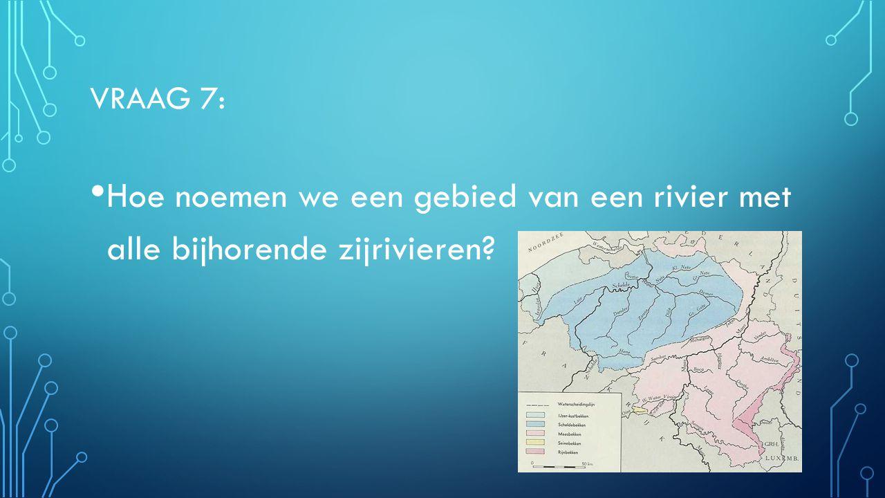 VRAAG 7: Hoe noemen we een gebied van een rivier met alle bijhorende zijrivieren? Stroombekken