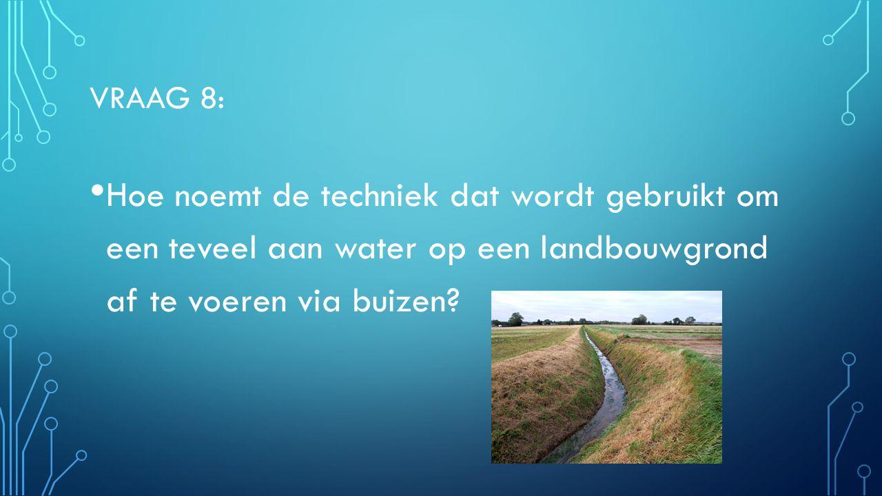 VRAAG 8: Hoe noemt de techniek dat wordt gebruikt om een teveel aan water op een landbouwgrond af te voeren via buizen.