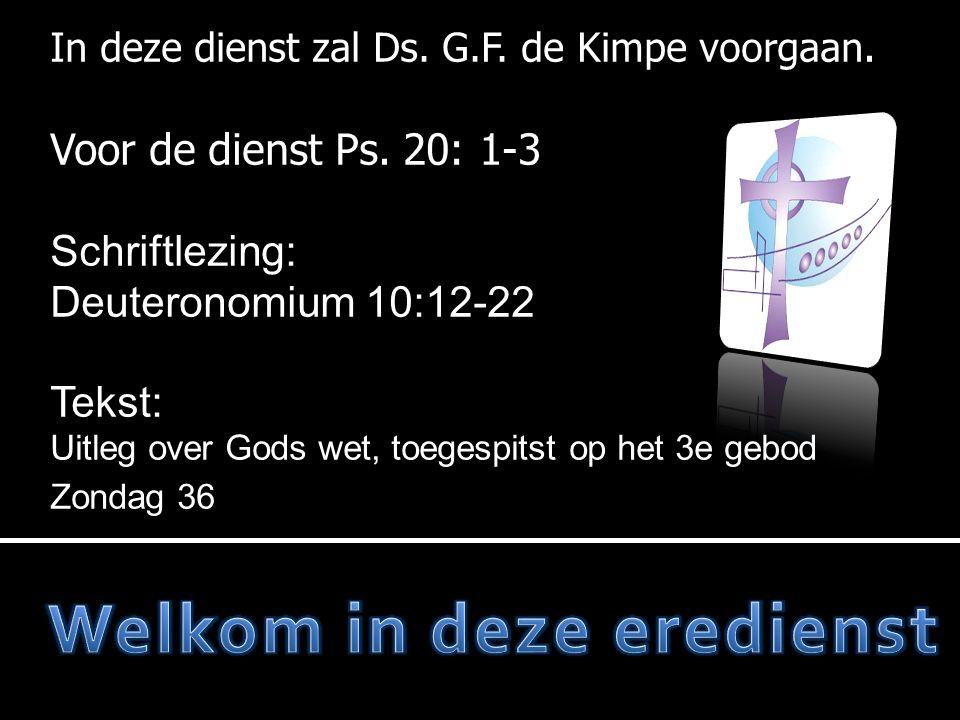 In deze dienst zal Ds. G.F. de Kimpe voorgaan. Voor de dienst Ps. 20: 1-3 Schriftlezing: Deuteronomium 10:12-22 Tekst: Uitleg over Gods wet, toegespit