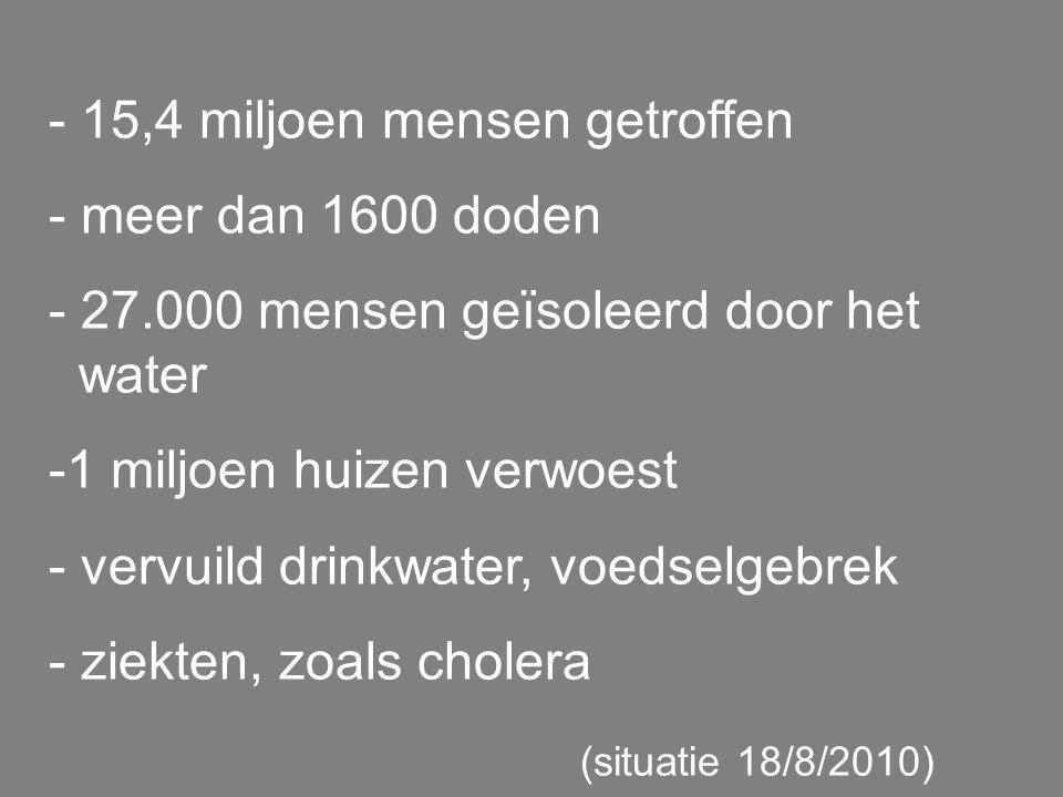 - 15,4 miljoen mensen getroffen - meer dan 1600 doden - 27.000 mensen geïsoleerd door het water -1 miljoen huizen verwoest - vervuild drinkwater, voedselgebrek - ziekten, zoals cholera (situatie 18/8/2010)