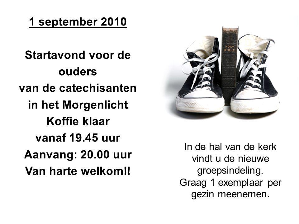 1 september 2010 Startavond voor de ouders van de catechisanten in het Morgenlicht Koffie klaar vanaf 19.45 uur Aanvang: 20.00 uur Van harte welkom!!