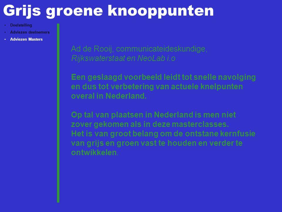 Grijs groene knooppunten Doelstelling Adviezen deelnemers Adviezen Masters Ad de Rooij, communicateideskundige, Rijkswaterstaat en NeoLab i.o Een geslaagd voorbeeld leidt tot snelle navolging en dus tot verbetering van actuele knelpunten overal in Nederland.