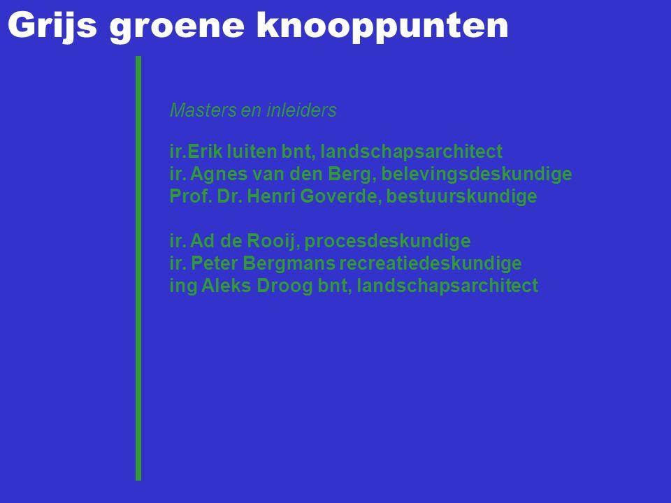 Grijs groene knooppunten Masters en inleiders ir.Erik luiten bnt, landschapsarchitect ir. Agnes van den Berg, belevingsdeskundige Prof. Dr. Henri Gove