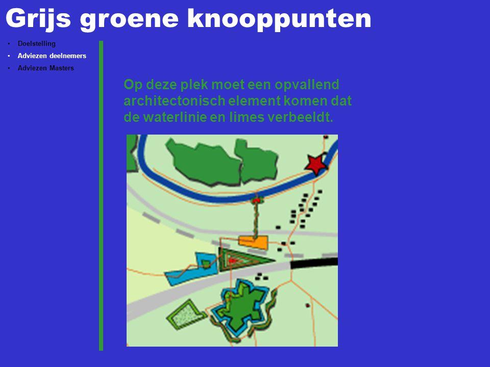Grijs groene knooppunten Doelstelling Adviezen deelnemers Adviezen Masters Op deze plek moet een opvallend architectonisch element komen dat de waterlinie en limes verbeeldt.