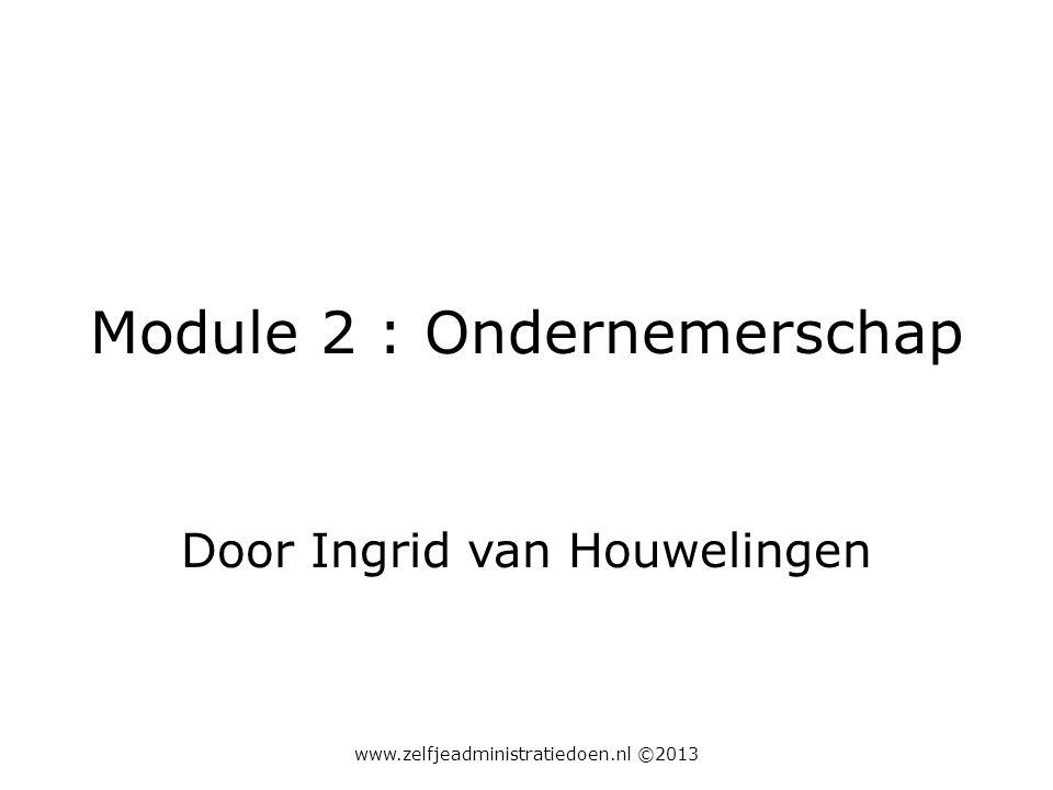 Module 2 : Ondernemerschap Door Ingrid van Houwelingen www.zelfjeadministratiedoen.nl ©2013