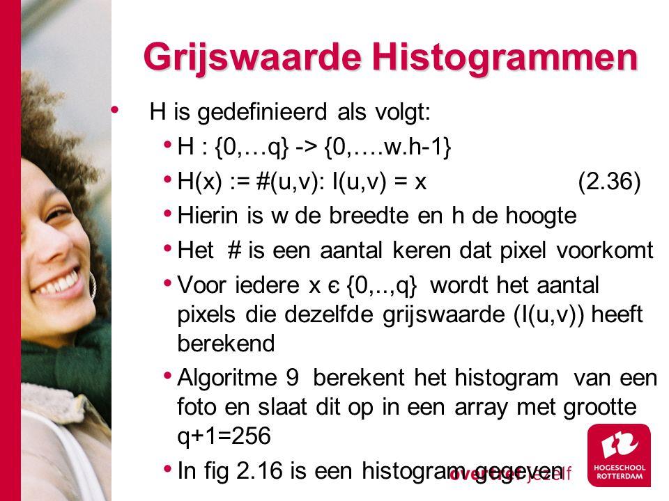 # Grijswaarde Histogrammen H is gedefinieerd als volgt: H : {0,…q} -> {0,….w.h-1} H(x) := #(u,v): I(u,v) = x(2.36) Hierin is w de breedte en h de hoogte Het # is een aantal keren dat pixel voorkomt Voor iedere x є {0,..,q} wordt het aantal pixels die dezelfde grijswaarde (I(u,v)) heeft berekend Algoritme 9 berekent het histogram van een foto en slaat dit op in een array met grootte q+1=256 In fig 2.16 is een histogram gegeven