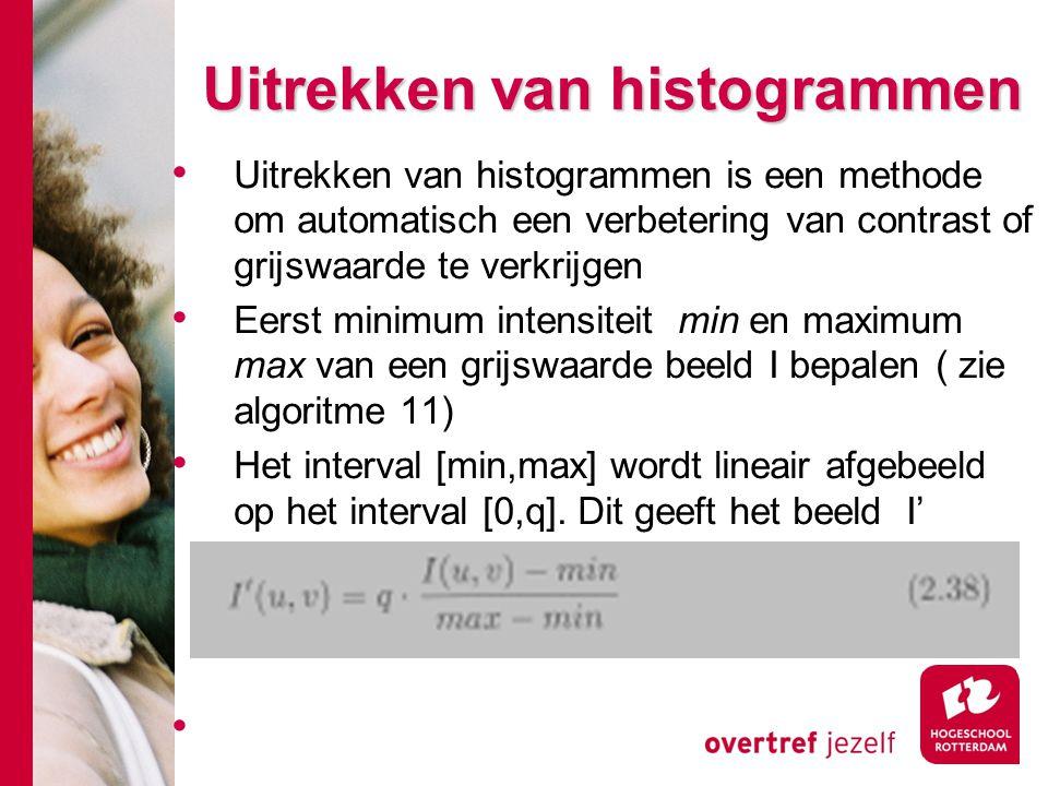 # Uitrekken van histogrammen Uitrekken van histogrammen is een methode om automatisch een verbetering van contrast of grijswaarde te verkrijgen Eerst minimum intensiteit min en maximum max van een grijswaarde beeld I bepalen ( zie algoritme 11) Het interval [min,max] wordt lineair afgebeeld op het interval [0,q].