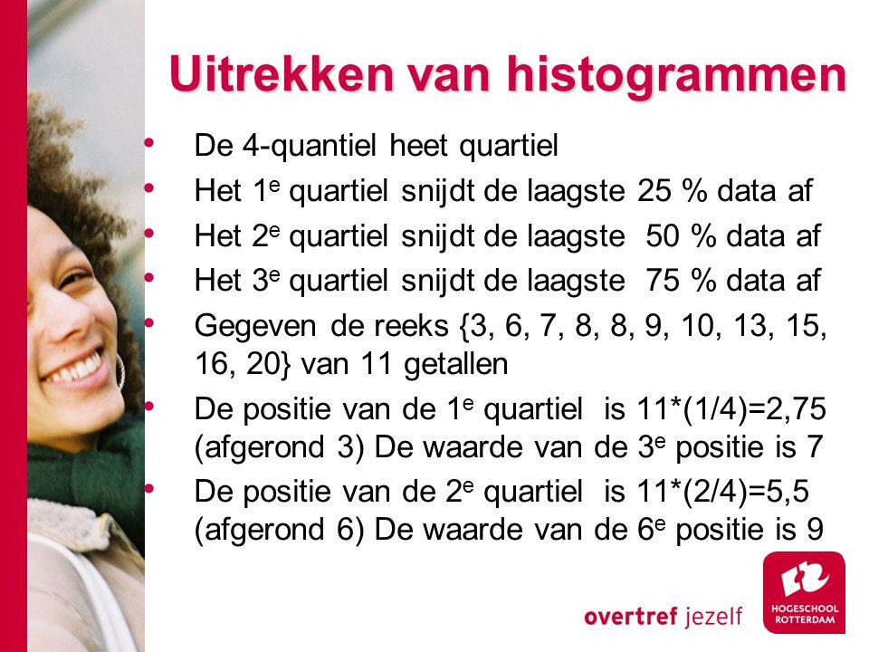 # Uitrekken van histogrammen De 4-quantiel heet quartiel Het 1 e quartiel snijdt de laagste 25 % data af Het 2 e quartiel snijdt de laagste 50 % data af Het 3 e quartiel snijdt de laagste 75 % data af Gegeven de reeks {3, 6, 7, 8, 8, 9, 10, 13, 15, 16, 20} van 11 getallen De positie van de 1 e quartiel is 11*(1/4)=2,75 (afgerond 3) De waarde van de 3 e positie is 7 De positie van de 2 e quartiel is 11*(2/4)=5,5 (afgerond 6) De waarde van de 6 e positie is 9